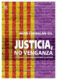 JUSTICIA, NO VENGANZA. Los ejecutados por el franquismo en Barcelona ( 1039-52). De Joan Corbalán Gil. Silente Memoria Histórica